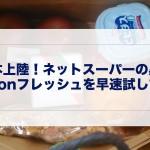 日本上陸!ネットスーパーの黒船 Amazonフレッシュを早速試してみた!