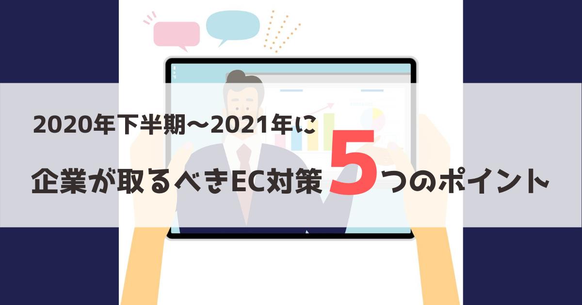 2020年下半期~2021年に企業が取るべきEC対策5つのポイント