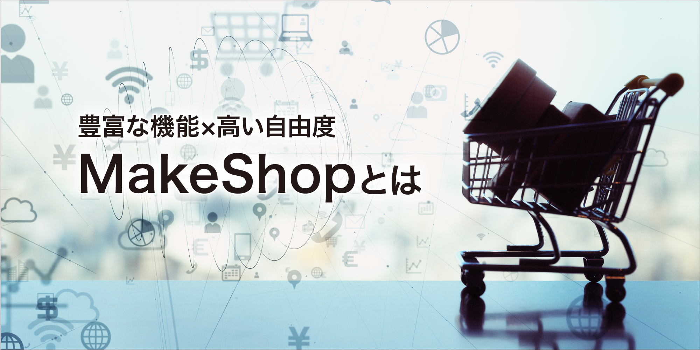 【事例付き】MakeShop(メイクショップ)とは?を徹底解説!他EC構築サービスとの比較