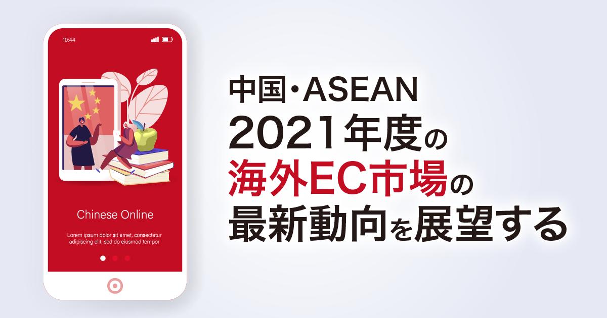 中国・ASEAN、2021年度の海外EC市場の最新動向を展望する