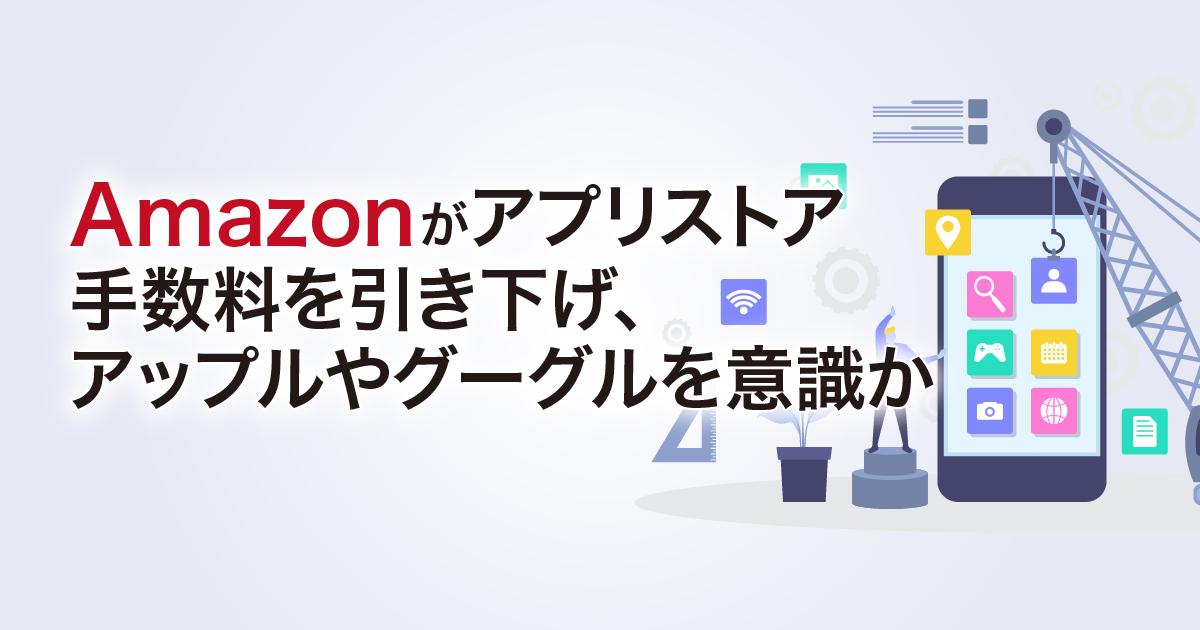 Amazonがアプリストア手数料を引き下げ、アップルやグーグルを意識か