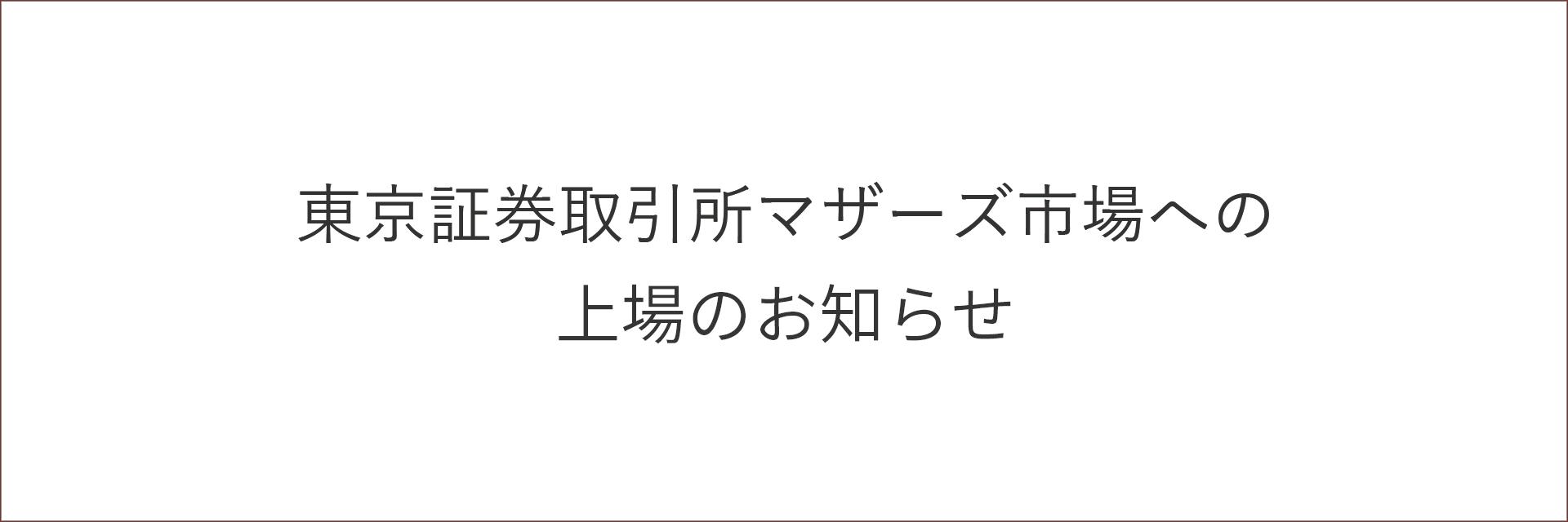 東京証券取引所マザーズ市場への上場のお知らせ